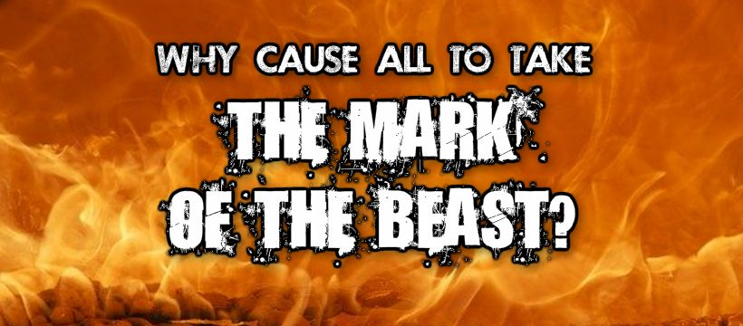 WHY CAUSE ALL TO TAKE THE MARK OF THE BEAST